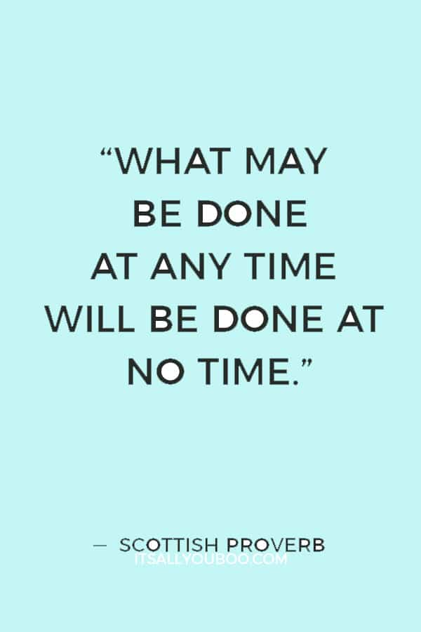 """What may be done at any time will be done at no time."" ― Scottish Proverb"