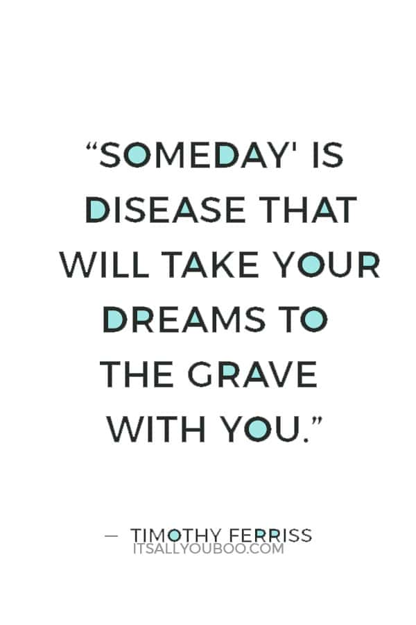 """Someday' is disease that will take your dreams to the grave with you."" ― Timothy Ferriss"