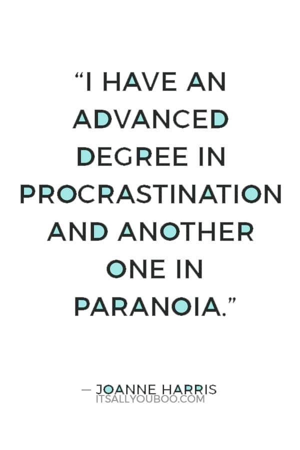 """I have an advanced degree in procrastination and another one in paranoia."" ― Joanne Harris"