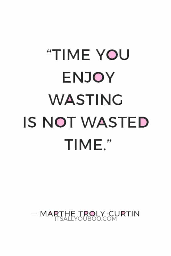 """Time you enjoy wasting is not wasted time."" ― Marthe Troly-Curtin"