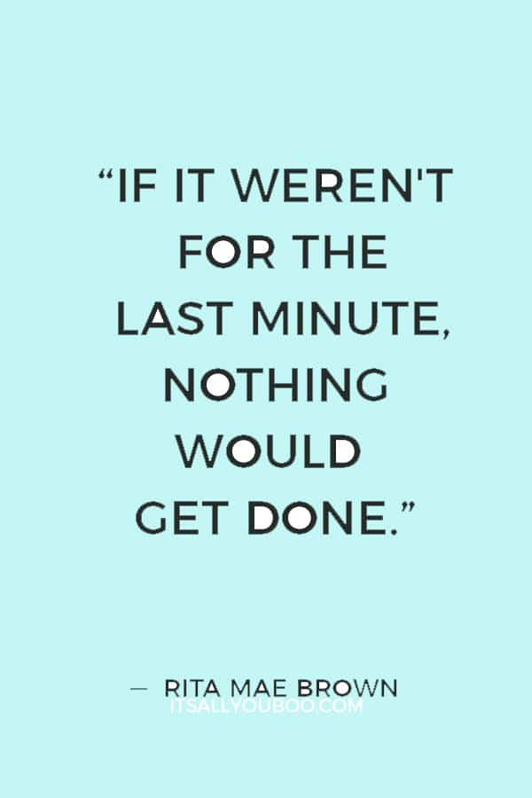 """If it weren't for the last minute, nothing would get done."" ― Rita Mae Brown"