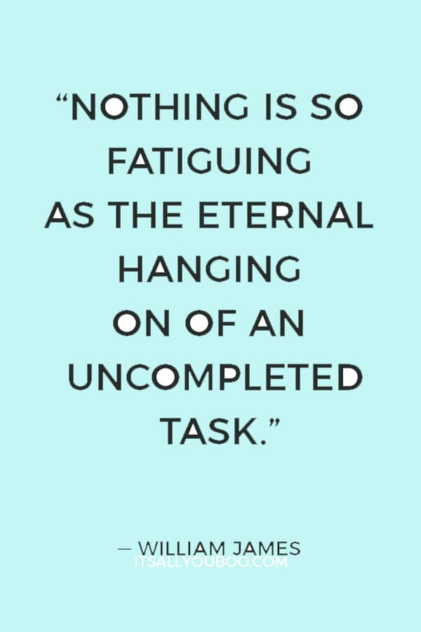 """Nothing is so fatiguing as the eternal hanging on of an uncompleted task."" ― William James"