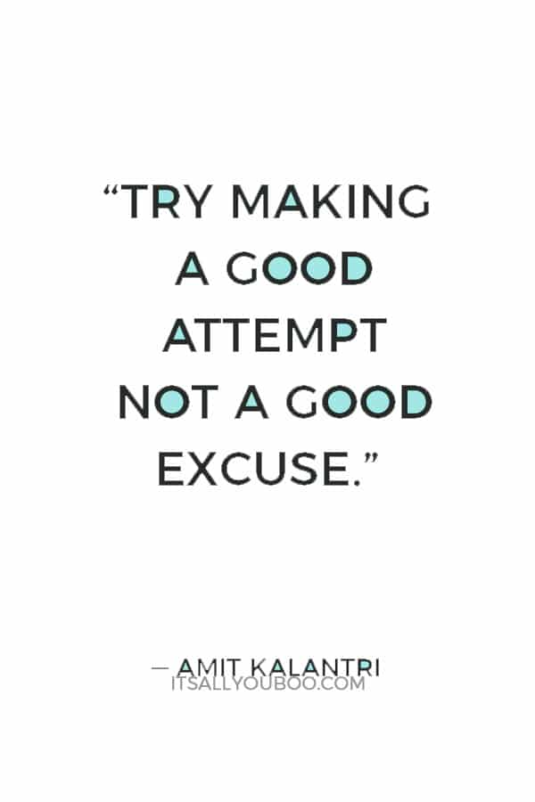 """Try making a good attempt not a good excuse."" ― Amit Kalantri"