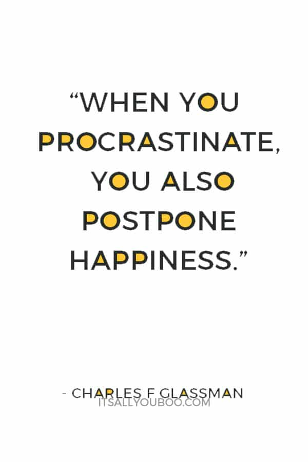 """When you procrastinate, you also postpone happiness."" ― Charles F Glassman"