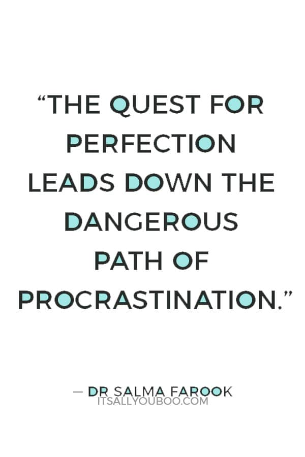 """The quest for perfection leads down the dangerous path of procrastination."" ― Dr. Salma Farook"