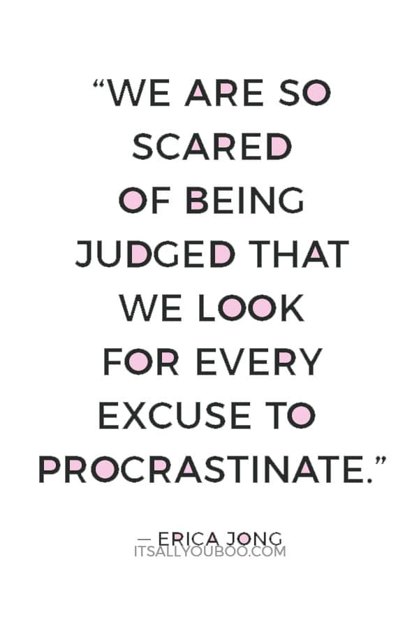"""We are so scared of being judged that we look for every excuse to procrastinate."" ― Erica Jong"