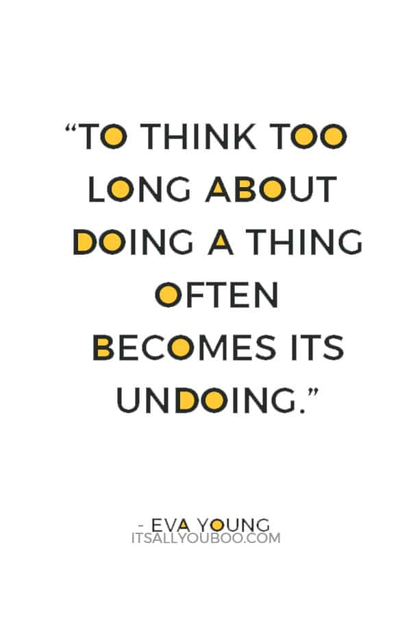"""To think too long about doing a thing often becomes its undoing."" ― Eva Young"