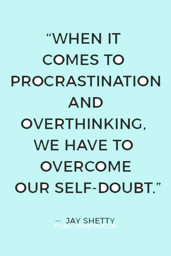 """When it comes to procrastination and overthinking, we have to overcome our self-doubt."" ― Jay Shetty"