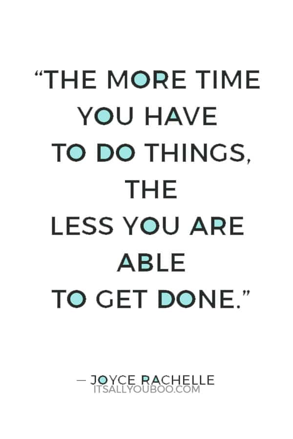 """The more time you have to do things, the less you are able to get done."" ― Joyce Rachelle"