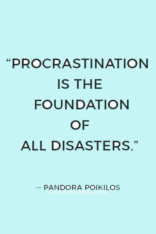 """Procrastination is the foundation of all disasters."" ― Pandora Poikilos"