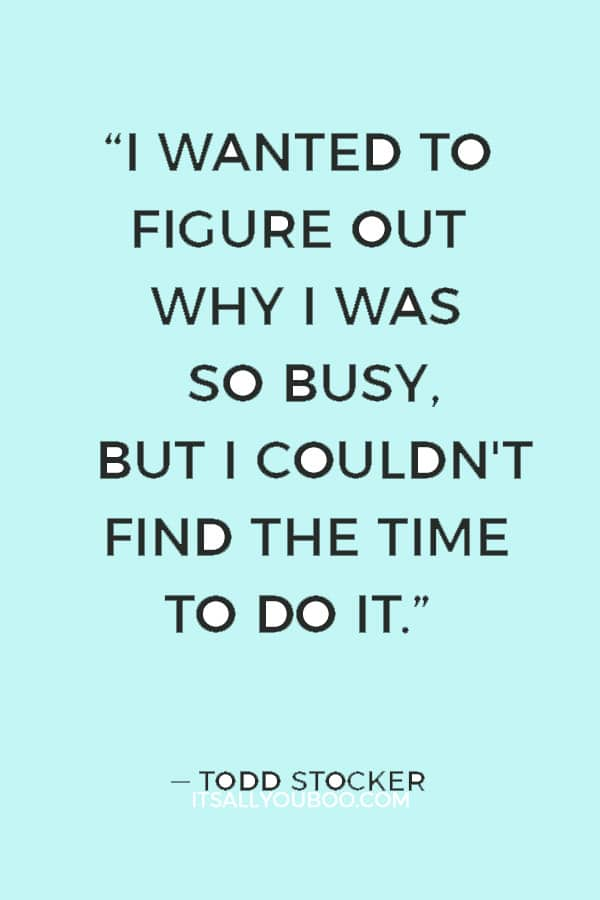 """I wanted to figure out why I was so busy, but I couldn't find the time to do it."" ― Todd Stocker"