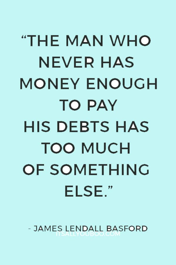 """""""The man who never has money enough to pay his debts has too much of something else."""" ― James Lendall Basford"""