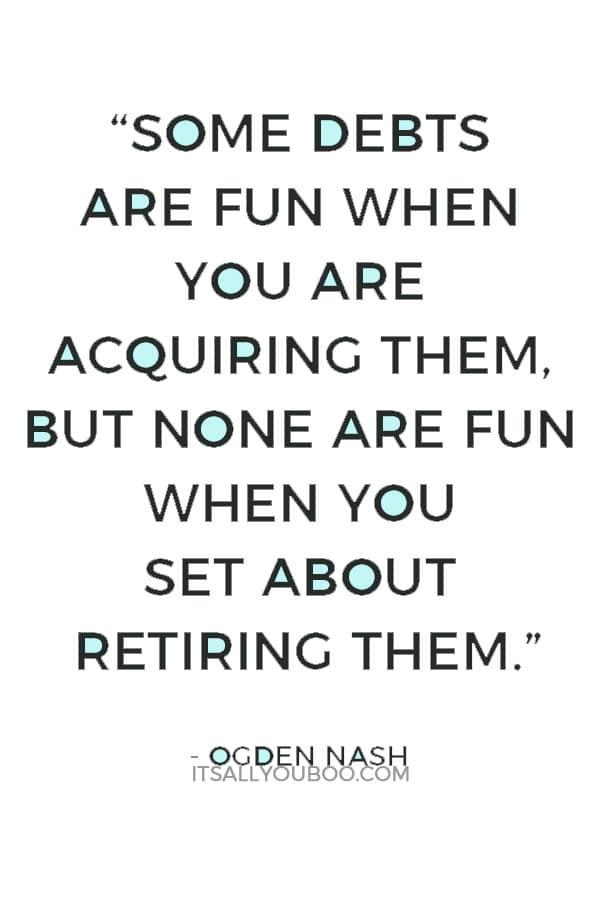 """""""Some debts are fun when you are acquiring them, but none are fun when you set about retiring them."""" ― Ogden Nash"""