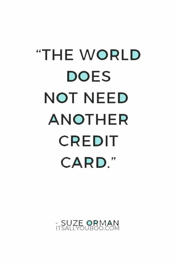 """""""The world does not need another credit card."""" ― Suze Orman"""