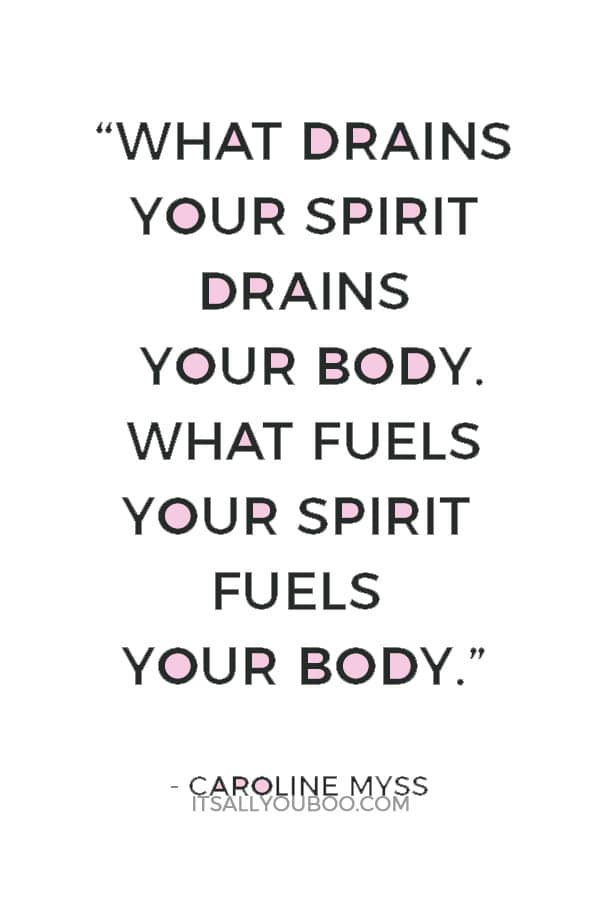 """What drains your spirit drains your body. What fuels your spirit fuels your body."" — Caroline Myss"