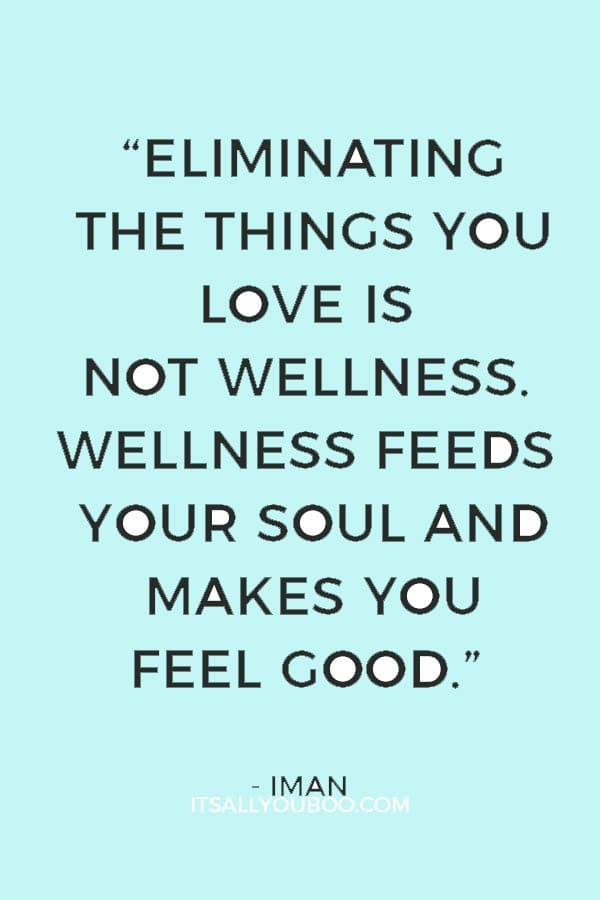 """Eliminating the things you love is not wellness. Wellness feeds your soul and makes you feel good."" ― Iman"