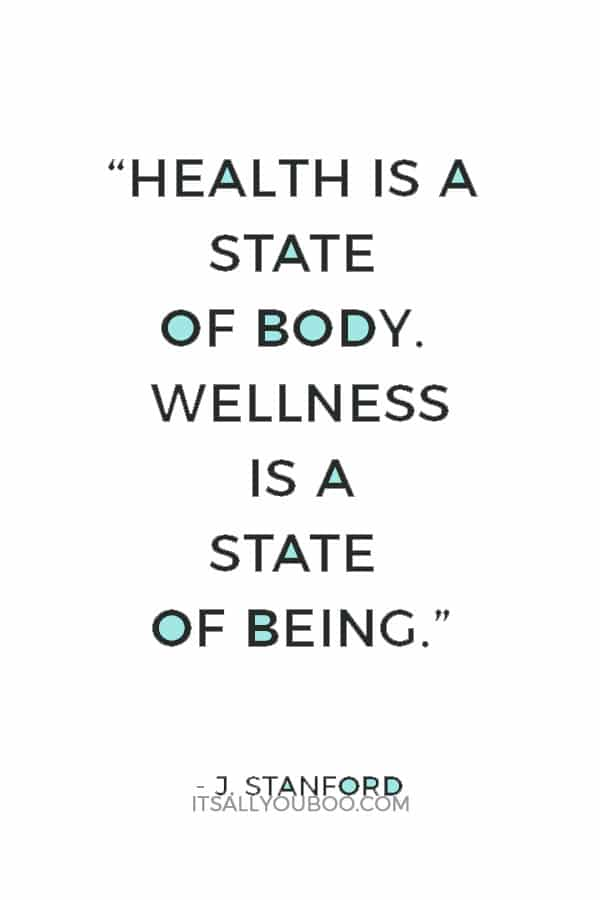 """Health is a state of body. Wellness is a state of being."" — J. Stanford"