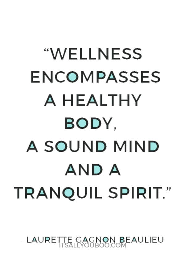 """Wellness encompasses a healthy body, a sound mind and a tranquil spirit. Enjoy the journey as you strive for wellness.""— Laurette Gagnon Beaulieu"