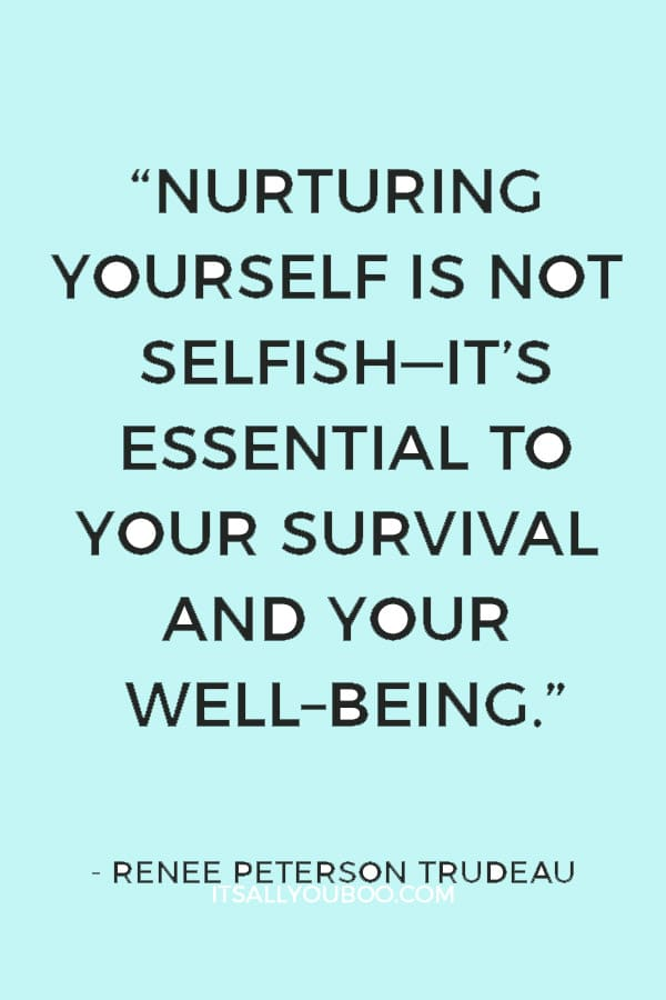 """Nurturing yourself is not selfish—it's essential to your survival and your well–being."" — Renee Peterson Trudeau"