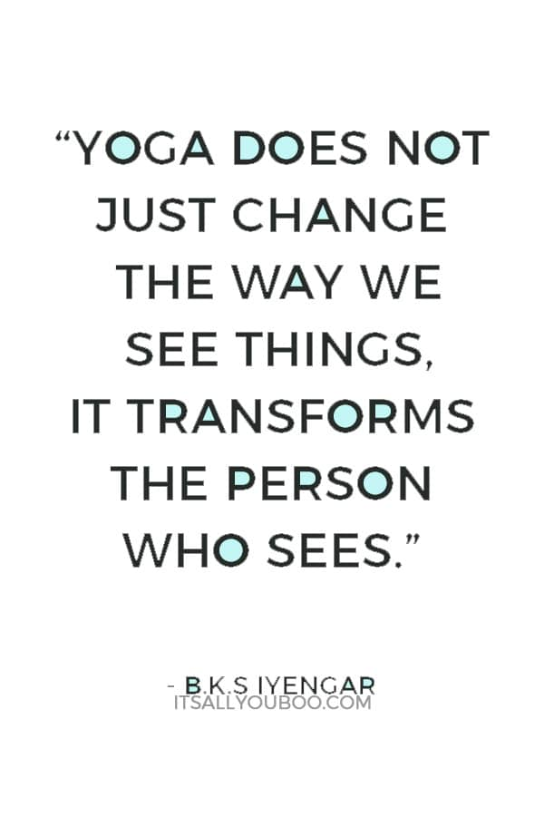 """""""Yoga does not just change the way we see things, it transforms the person who sees."""" ― B.K.S Iyengar"""