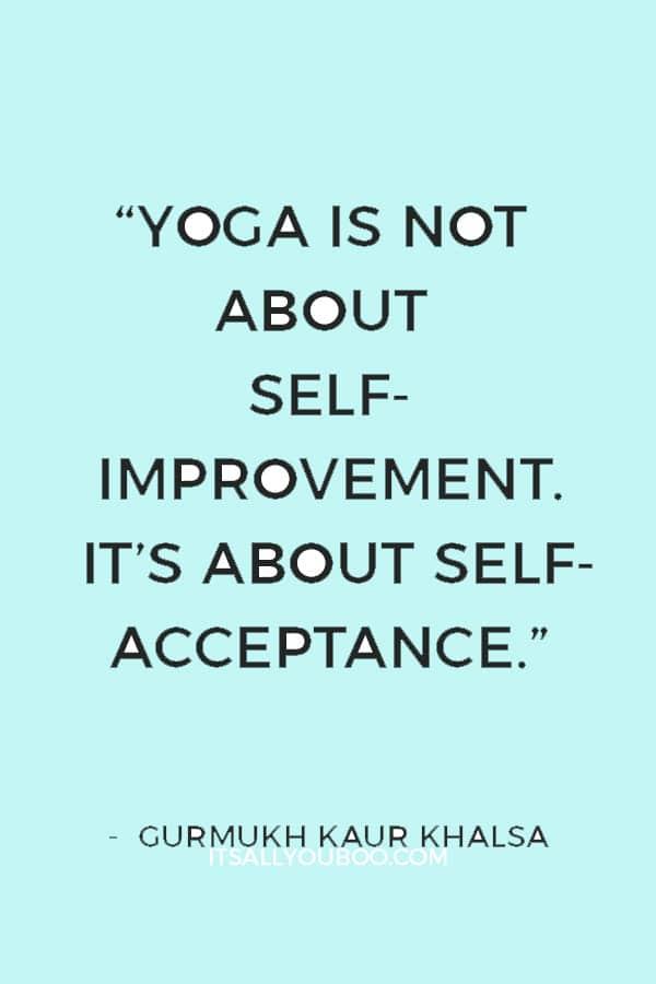 """Yoga is not about self-improvement. It's about self-acceptance."" — Gurmukh Kaur Khalsa"