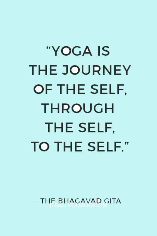 """""""Yoga is the journey of the self, through the self, to the self."""" ― The Bhagavad Gita"""