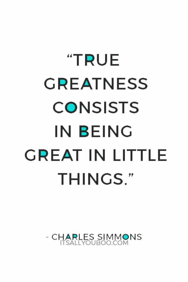 """True greatness consists in being great in little things."" ― Charles Simmons"
