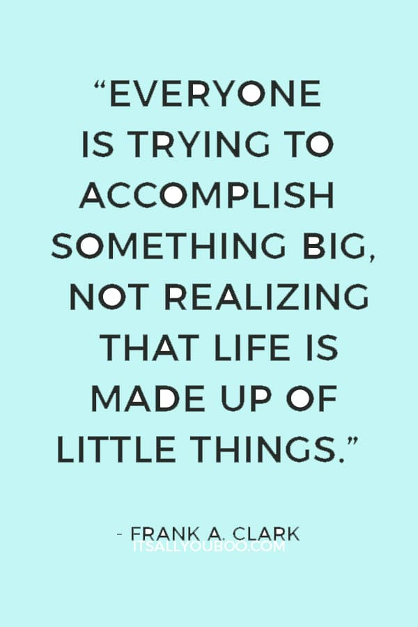 """Everyone is trying to accomplish something big, not realizing that life is made up of little things."" ― Frank A. Clark"