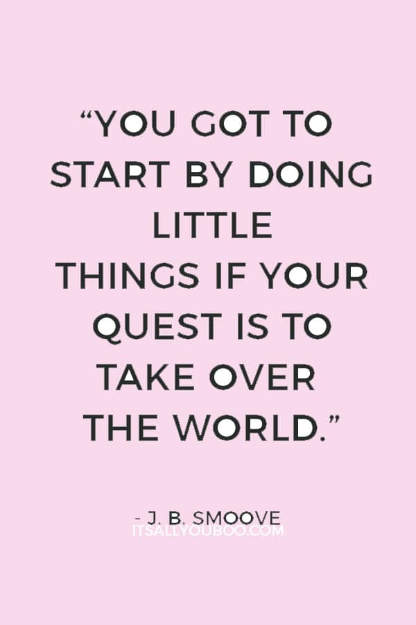 """You got to start by doing little things if your quest is to take over the world."" ― J. B. Smoove"