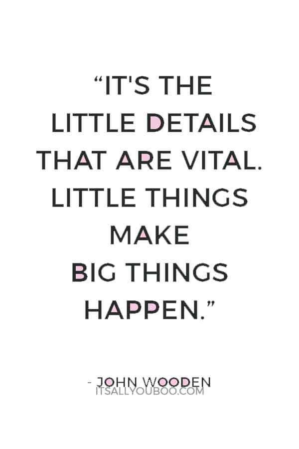 """It's the little details that are vital. Little things make big things happen."" ― John Wooden"