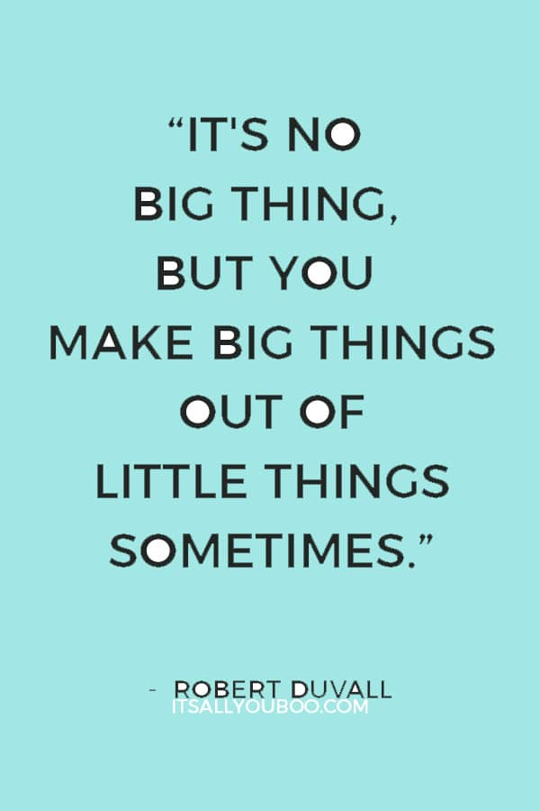 """It's no big thing, but you make big things out of little things sometimes."" ― Robert Duvall"
