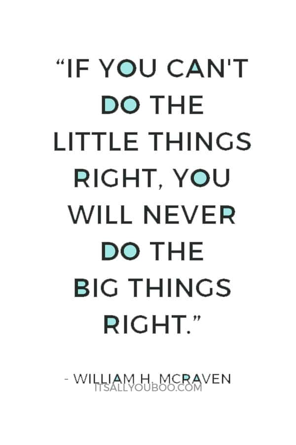 """If you can't do the little things right, you will never do the big things right"" ― William H. McRaven"