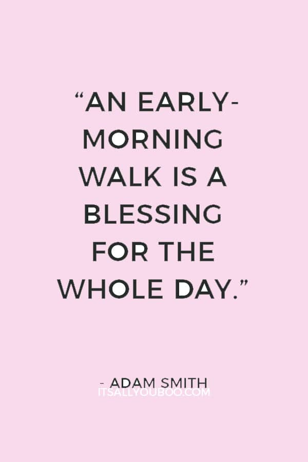 """""""An early-morning walk is a blessing for the whole day."""" ― Adam Smith"""