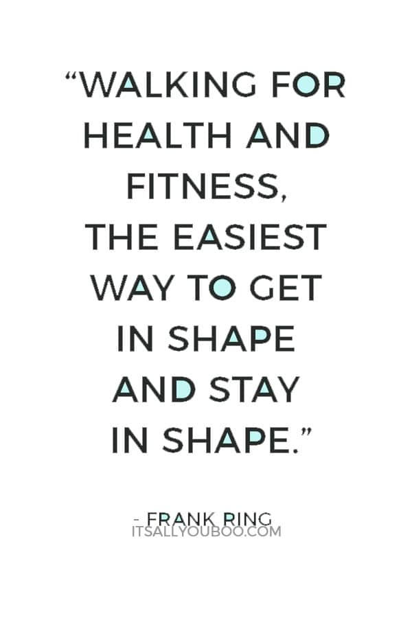 """""""Walking for health and fitness, the easiest way to get in shape and stay in shape."""" ― Frank Ring"""