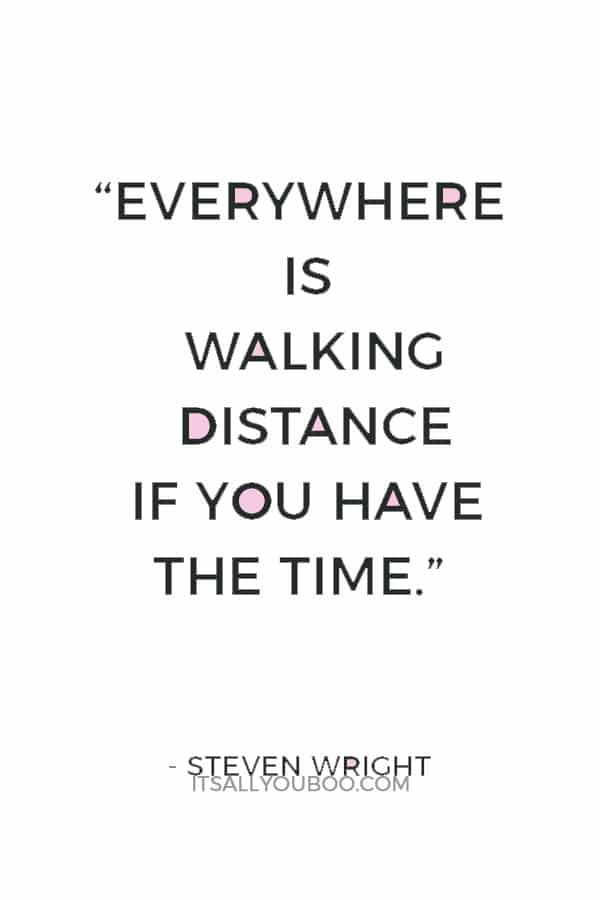 """""""Everywhere is walking distance if you have the time."""" ― Steven Wright"""