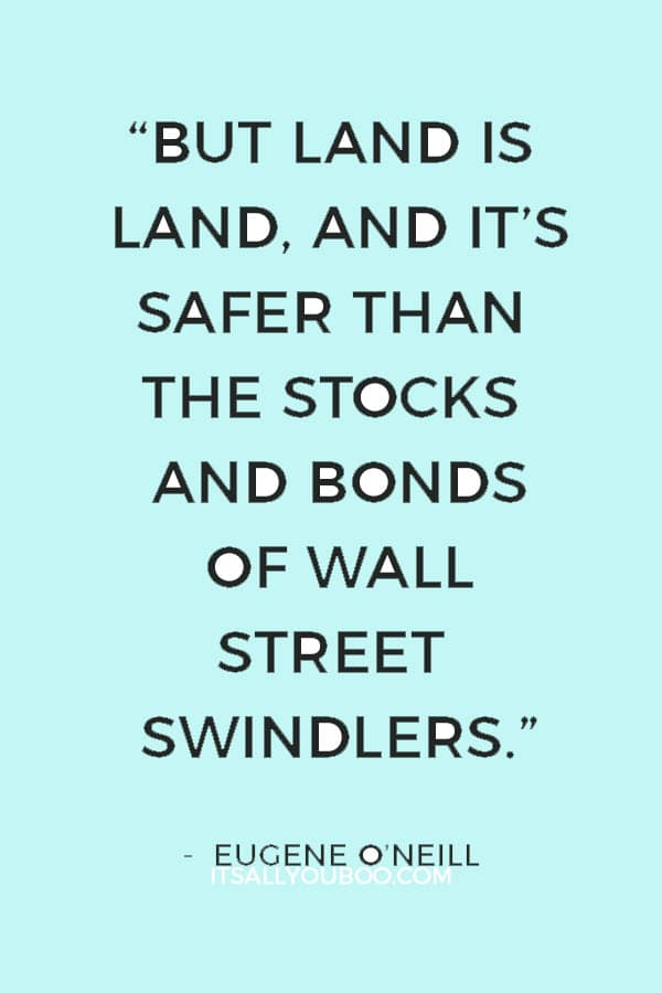 """""""But land is land, and it's safer than the stocks and bonds of Wall Street swindlers.""""― Eugene O'Neill"""