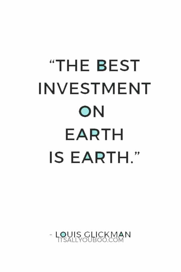 """""""The best investment on Earth is earth."""" ― Louis Glickman"""