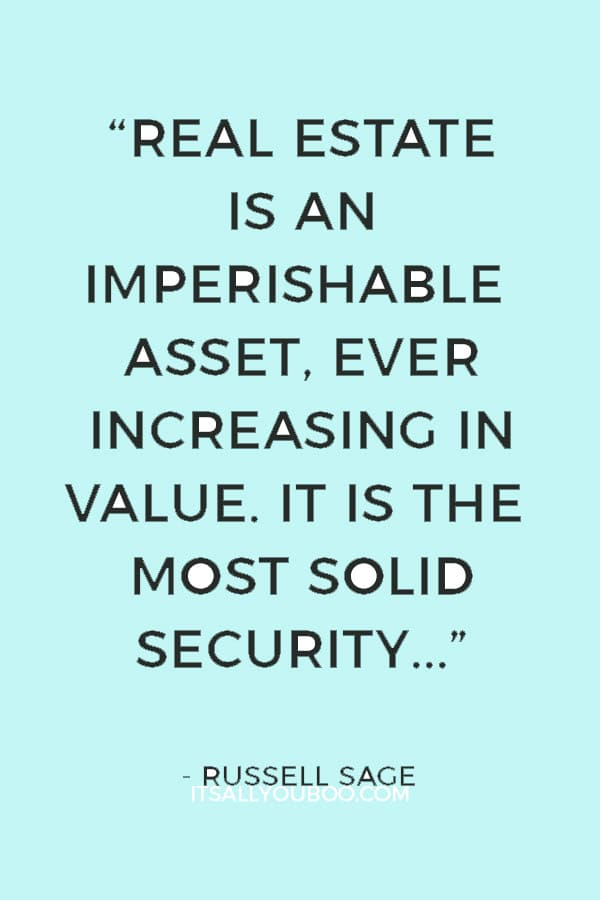 """""""Real estate is an imperishable asset, ever increasing in value. It is the most solid security that human ingenuity has devised.""""― Russell Sage"""