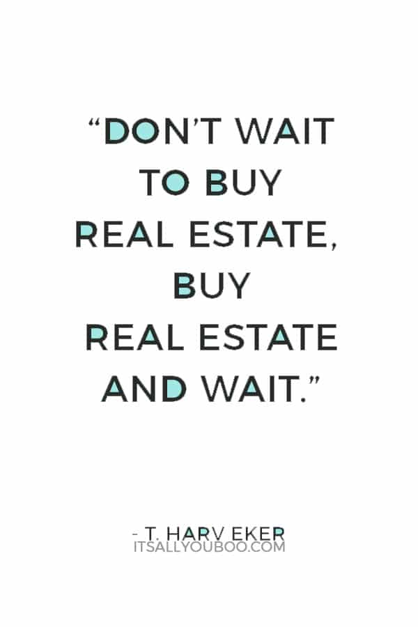 """""""Don't wait to buy real estate, buy real estate and wait."""" ― T. Harv Eker"""
