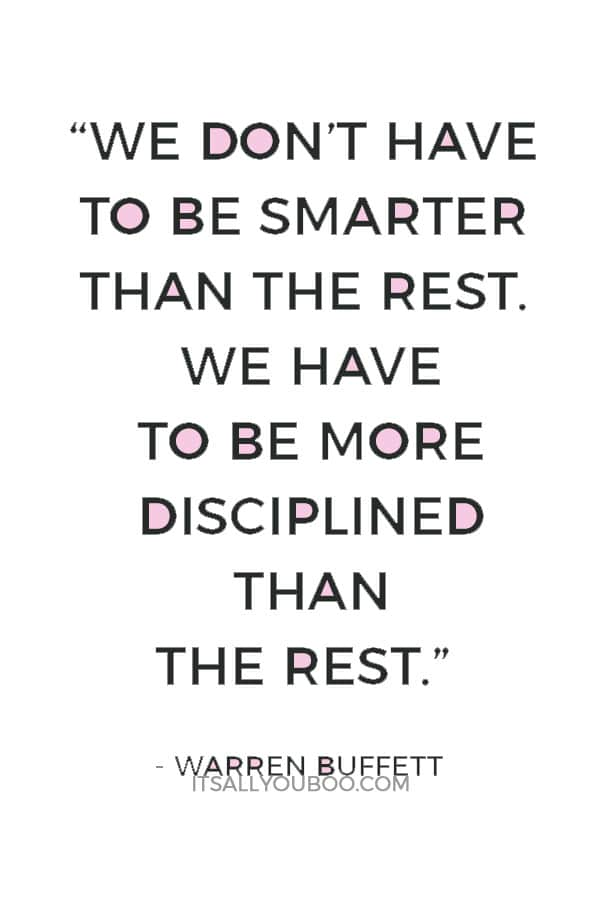 """""""We don't have to be smarter than the rest. We have to be more disciplined than the rest."""" ― Warren Buffett"""