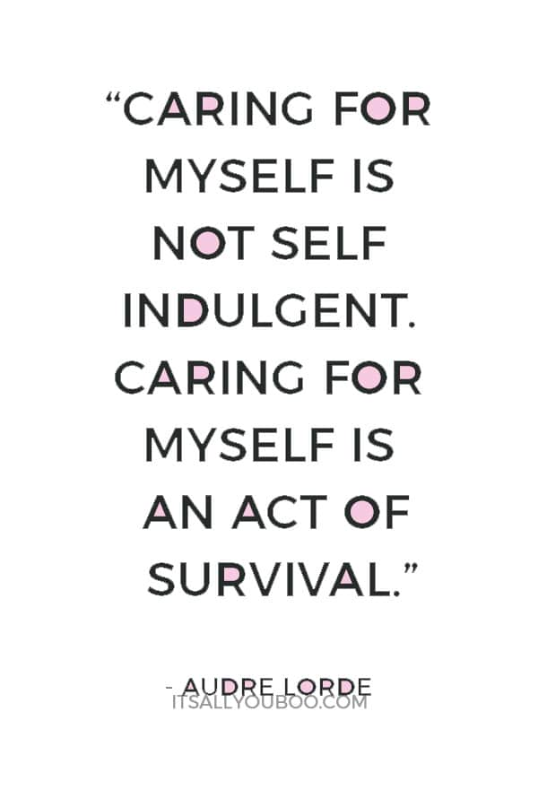 """I have come to believe that caring for myself is not self indulgent. Caring for myself is an act of survival."" — Audre Lorde"