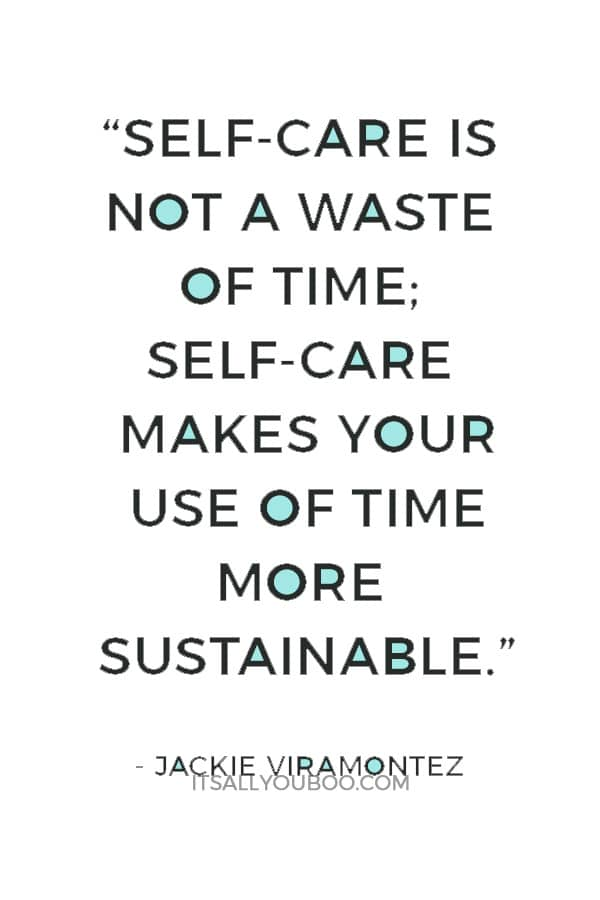 """Self-care is not a waste of time; self-care makes your use of time more sustainable."" ― Jackie Viramontez"