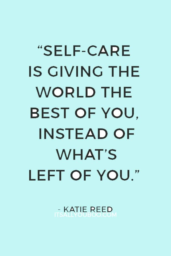 """Self-care is giving the world the best of you, instead of what's left of you."" — Katie Reed"