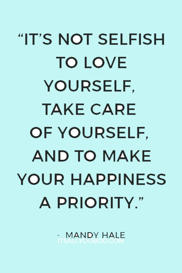 """It's not selfish to love yourself, take care of yourself, and to make your happiness a priority. It's necessary."" – Mandy Hale"