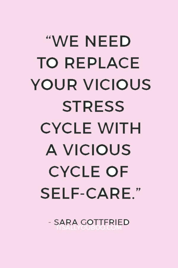 """We need to replace your vicious stress cycle with a vicious cycle of self-care."" — Sara Gottfried"