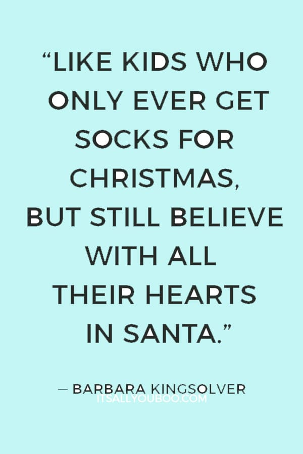 """""""Like kids who only ever get socks for Christmas, but still believe with all their hearts in Santa."""" ― Barbara Kingsolver"""