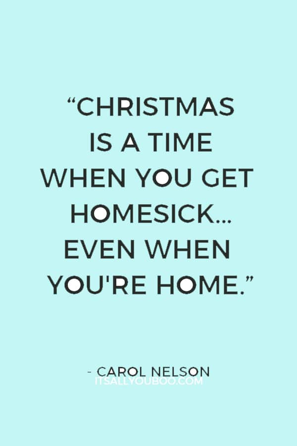 """""""Christmas is a time when you get homesick...even when you're home."""" ― Carol Nelson"""