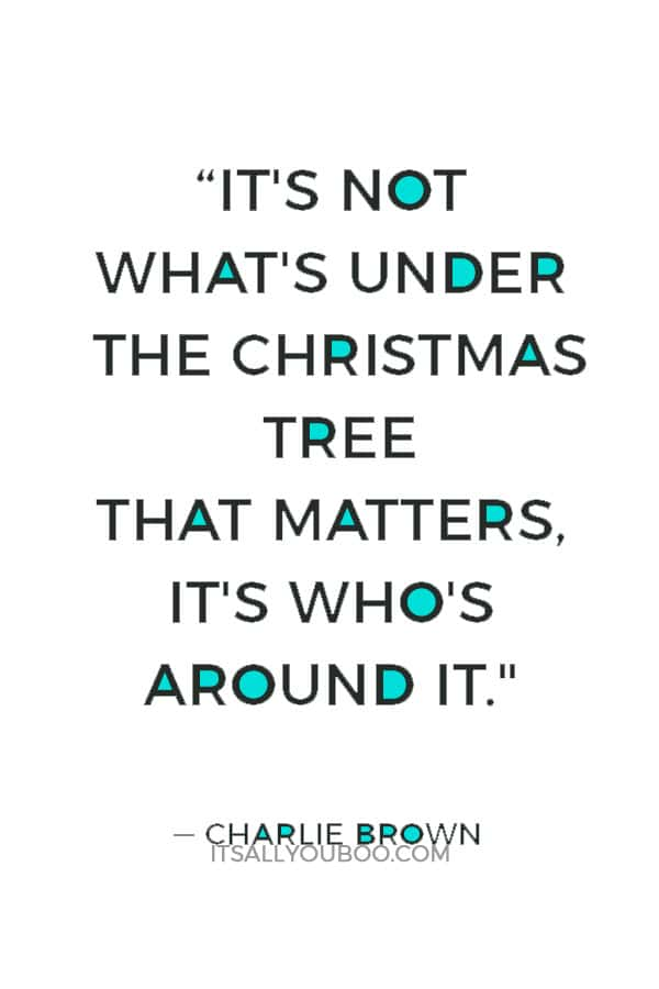 """""""It's not what's under the Christmas tree that matters, it's who's around it."""" ― Charlie Brown"""