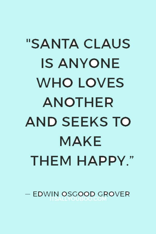 """""""Santa Claus is anyone who loves another and seeks to make them happy; who gives himself by thought or word or deed in every gift that he bestows."""" ― Edwin Osgood Grover"""