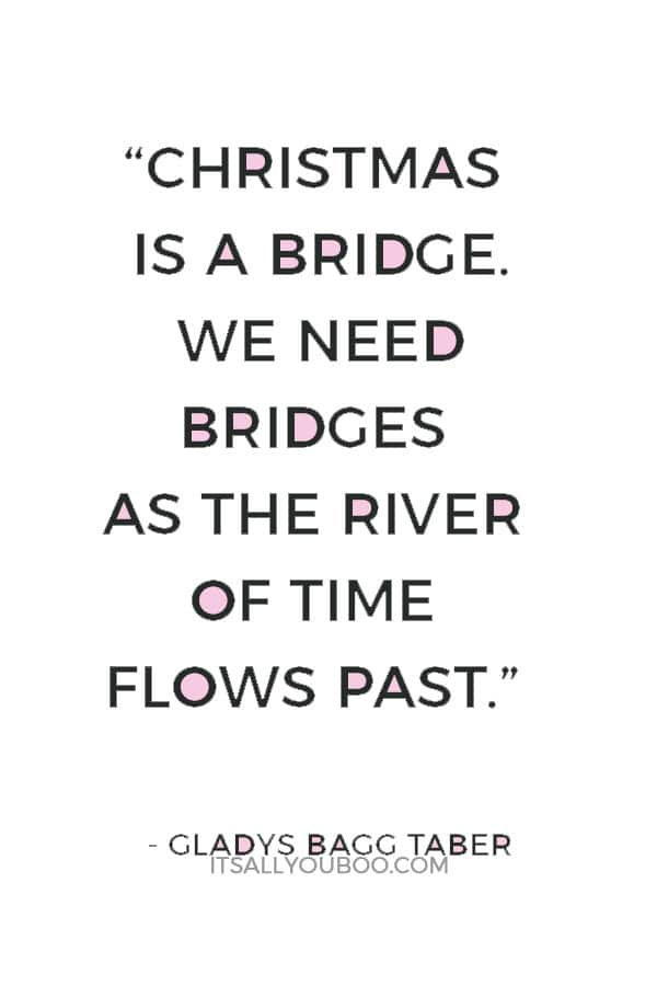 """""""Christmas is a bridge. We need bridges as the river of time flows past. Today's Christmas should mean creating happy hours for tomorrow and reliving those of yesterday."""" ― Gladys Bagg Taber"""